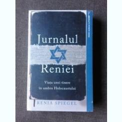 JURNALUL RENIEI, VIATA UNEI TINERE IN UMBRA HOLOCAUSTULUI - RENIA SPIEGEL