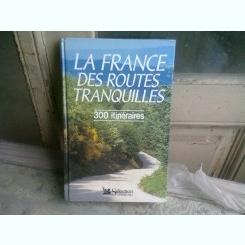 LA FRANCE. DES ROUTES TRANQUILLES. 300 ITINERAIRES  (CARTE IN LIMBA FRANCEZA)