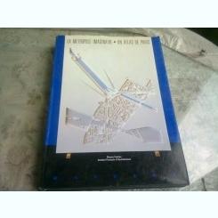 LA METROPOLE IMAGINAIRE. UN ATLAS DE PARIS - BRUNO FORTIER  (CARTE IN LIMBA FRANCEZA. ARHITECTURA URBANISTICA)