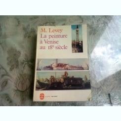 LA PEINTURE A VENISE AU 18E SIÈCLE - M. LEVEY  (CARTE IN LIMBA FRANCEZA)