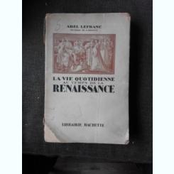 LA VIE QUOTIDIENNE AU TEMPS DE LA RENAISSANCE - ABEL LEFRANC  (CARTE IN LIMBA FRANCEZA)