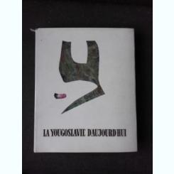 LA YOUGOSLAVIE D'AUJOURD'HUI   (CARTE FOTOGRAFII, TEXT IN LIMBA FRANCEZA)