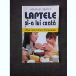 LAPTELE SI-A LUI CEATA, 150 DE RETETE PENTRU TOT FELUL DE LACTATE - ARMAND LEBAULT