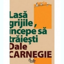 Lasă grijile, începe să trăieşti de Dale Carnegie