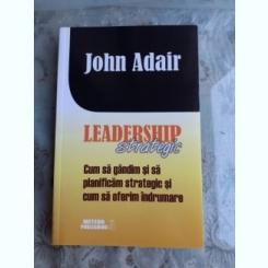 LEADERSHIP STRATEGIC, CUM SA GANDIM SI SA PLANIFICAM STRATEGIC SI CUM SA OFERIM INDRUMARE - JOHN ADAIR