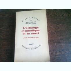 L'ECHANGE SYMBOLIQUE ET LA MORT - JEAN BAUDRILLARD  (CARTE IN LIMBA FRANCEZA)