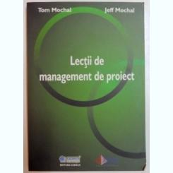 LECTII DE MANAGEMENT DE PROIECT DE TOM MOCHAL , JEFF MOCHAL , 2006