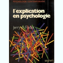 L'EXPLICATION EN PSYCHOLOGIE - JERRY A. FODOR  (CARTE IN LIMBA FRANCEZA)