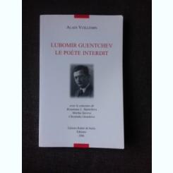 LUBOMIR GUENTCHEV, LE POETE INTERDIT - ALAIN VUILLEMIN  (TEXT IN LIMBA FRANCEZA)