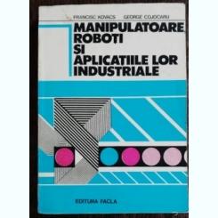 MANIPULATOARE ,ROBOTI SI APLICATIILE LOR INDUSTRIALE - FRANCISC KOVACS /GEORGE COJOCARU