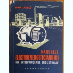 MANUALUL ELECTROENERGETICIANULUI DIN INTREPRINDERILE INDUSTRIALE - TOMA LASZLO