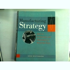 MANUFACTURING STRATEGY. HOW TO FORMULATE AND IMPLEMENT A WINNING PLAN - JOHN MILTENBURG  (STRATEGIE DE FABRICATIE. CUM SA CONCEPI SI SA IMPLEMENTEZI UN PLAN CARE SA ADUCA CASTIG)