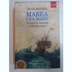MAREA CEA MARE , O ISTORIE UMANA A MEDITERANEI DE DAVID ABULAFIA , 2014