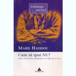 Marie Haddou - Cum sa spui NU acasa, la serviciu, prietenilor, in viata de zi cu zi