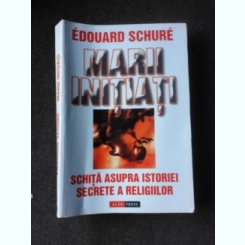 MARII INITIATI, SCHITA ASUPRA ISTORIEI SECRETE A RELIGIILOR - EDUARD SCHURE