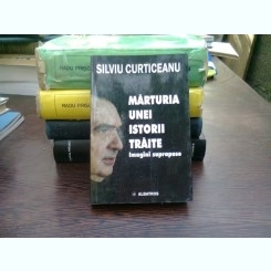 Marturia unei istorii traite - Silviu Curticeanu