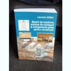 MASINI DE TRACTIUNE, SISTEME DE TRANSPORT SI ECHIPAMENTE GRELE PENTRU CONSTRUCTII - LAURENTIU SARBU  VOL.2