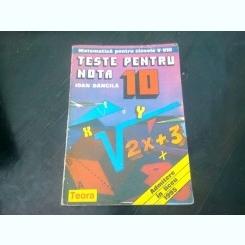 MATEMATICA PENTRU CLASELE V-VIII. TESTE PENTRU NOTA 10 - IOAN DANCILA