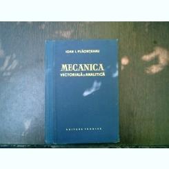 Mecanica vectoriala si analitica - Ioan I. Placinteanu
