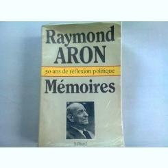 MEMOIRES. 50 ANS DE REFLEXION POLITIQUE - RAYMOND ARON   (MEMORII. 50 DE ANI DE REFLECTII POLITICE)