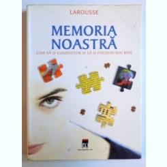 MEMORIA NOASTRA - CUM SA O CUNOASTEM SI SA O FOLOSIM MAI BINE ( LAROUSSE ) DE BERNARD CROISILE , 2006