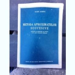 METODA APROXIMATIILOR SUCCESIVE - RADU AGENT   VOL.1