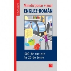 MIC DICTIONAR VIZUAL ENGLEZ-ROMAN, 500 DE CUVINTE IN 20 DE TEME