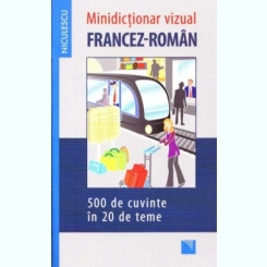 MIC DICTIONAR VIZUAL FRANCEZ-ROMAN, 500 DE CUVINTE IN 20 DE TEME