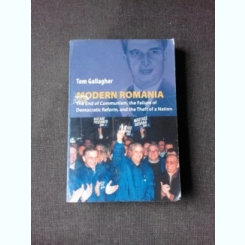 MODERN ROMANIA, THE END OF COMMUNISM, THE FAILUREOF DEMOCRATIC REFORM, AND THE THEFT OF A NATION - TOM GALLAGHER  (CARTE IN LIMBA ENGLEZA)