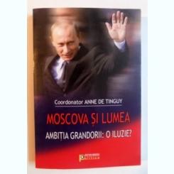 MOSCOVA SI LUMEA , AMBITIA GRANDORII : O ILUZIE ? , VOL.COORD DE ANNE DE TINGUY, 2008