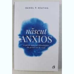 NASCUT ANXIOS , SCAPA DE IMPACTUL DIFICULTATILOR DIN PRIMII ANI DE VIATA DE DANIEL P. KEATING ,