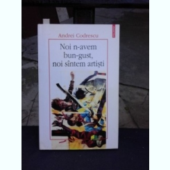 NOI N-AVEM BUN-GUST, NOI SUNTEM ARTISTI - ANDREI CODRESCU