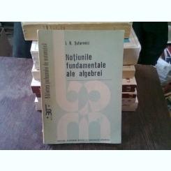 NOTIUNI FUNDAMENTALE ALE ALGEBREI - I.R. SAFAREVICI