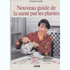 NOUVEAU GUIDE DE LA SANTE PAR LES PLANTES - CLAUDE GARDET  (CARTE IN LIMBA FRANCEZA)