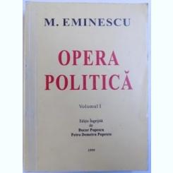 OPERA POLITICA DE MIHAI EMINESCU , VOLUMUL I , EDITIE INGRIJITA DE BUCUR POPESCU SI PETRU DEMETRU POPESCU , 1999