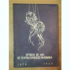 OPTZECI DE ANI DE TEATRU EVREIESC IN ROMANIA 1876-1956