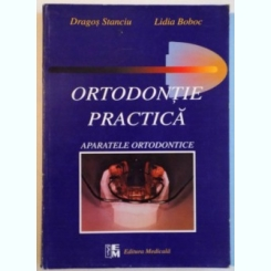 ORTODONTIE PRACTICA, APARATELE ORTODONTICE DE DRAGOS STANCIU, LIDIA BOBOC, 1999