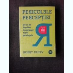 PERICOLELE PERCEPTIEI, DE CE INSELAM IN APROAPE TOATE PRIVINTELE - BOBBY DUFFY