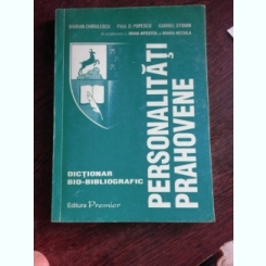 PERSONALITATI PRAHOVENE, DICTIONAR BIO-BIBLIOGRAFIC - COLECTIV DE AUTORI