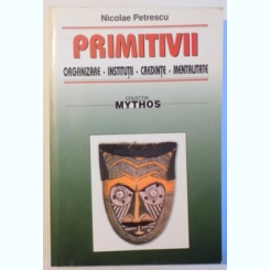 PRIMITIVII - ORGANIZARE , INSTITUTII , CREDINTE , MENTALITATE DE NICOLAE PETRESCU