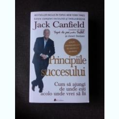 PRINCIPIILE SUCCESULUI, CUM SA AJUNGI DE UNDE ESTI ACOLO UNDE VREI SA FII - JACK CANFIELD
