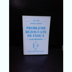 PROBLEME REZOLVATE DE FIZICA, ELECTRICITATE - ANATOLIE HRISTEV