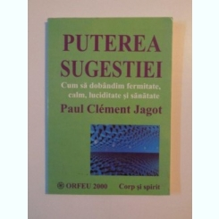PUTEREA SUGESTIEI . CUM SA DOBANDIM FERMITATE , CALM , LUCIDITATE SI SANATATE DE PAUL CLEMENT JAGOT , 2000