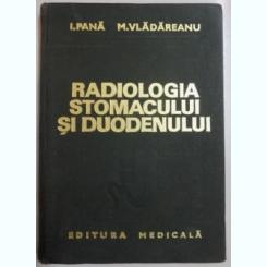 RADIOLOGIA STOMACULUI SI DUODENULUI de I. PANA , M. VLADAREANU , 1975