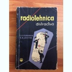 RADIOTEHNICA DISTRACTIVA - C.V. KUBARKIN SI E.A. LEVITIN
