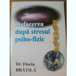 REFACEREA DUPA STRESUL PSIHO - FIZIC de FLORIN BRATILA , Bucuresti 2002