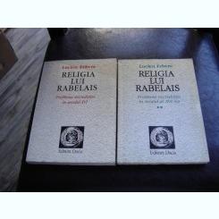 RELIGIA LUI RABELAIS-PROBLEMA NECREDINTEI IN SECOLUL XVI-LUCIEN FEBVRE   2 VOLUME