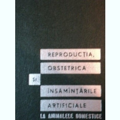 REPRODUCTIA, OBSTETRICA SI INSAMANTARILE ARTIFICIALE LA ANIMALELE DOMESTICE de N. LUNCA, P. POPESCU, N. GLUHOVSCHI