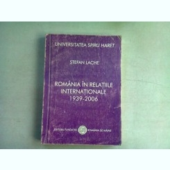 ROMANIA IN RELATIILE INTERNATIONALE 1939-2006 - STEFAN LACHE