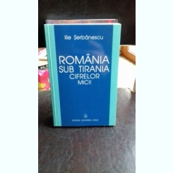 ROMANIA SUB TIRANIA CIFRELOR MICI - ILIE SERBANESCU
